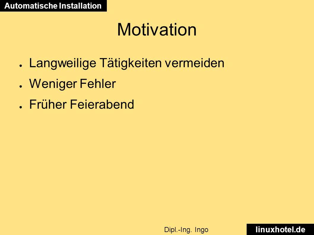 Motivation ● Langweilige Tätigkeiten vermeiden ● Weniger Fehler ● Früher Feierabend Automatische Installation linuxhotel.de Dipl.-Ing.