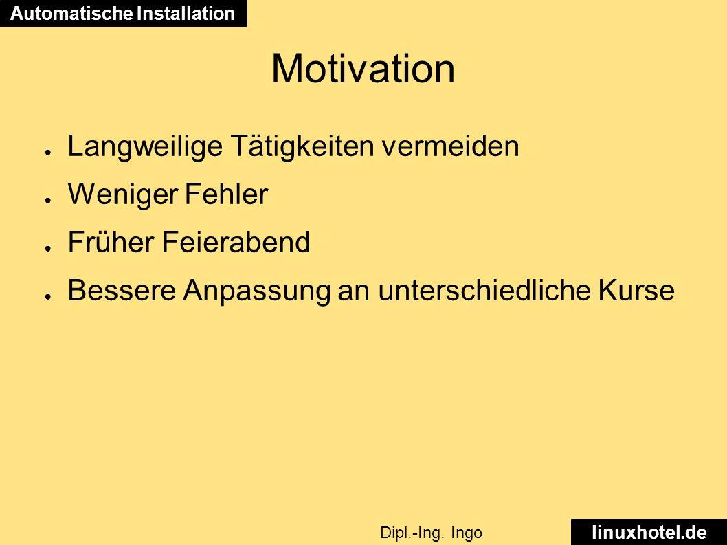 Motivation ● Langweilige Tätigkeiten vermeiden ● Weniger Fehler ● Früher Feierabend ● Bessere Anpassung an unterschiedliche Kurse Automatische Installation linuxhotel.de Dipl.-Ing.