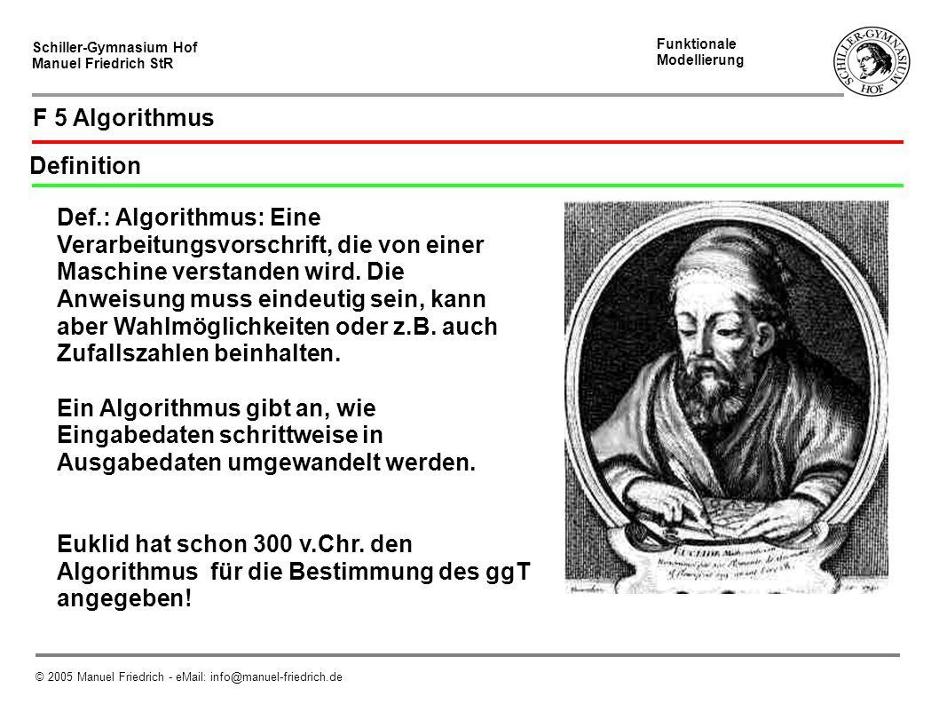 Schiller-Gymnasium Hof Manuel Friedrich StR Funktionale Modellierung © 2005 Manuel Friedrich - eMail: info@manuel-friedrich.de F 5 Algorithmus Definition Def.: Algorithmus: Eine Verarbeitungsvorschrift, die von einer Maschine verstanden wird.