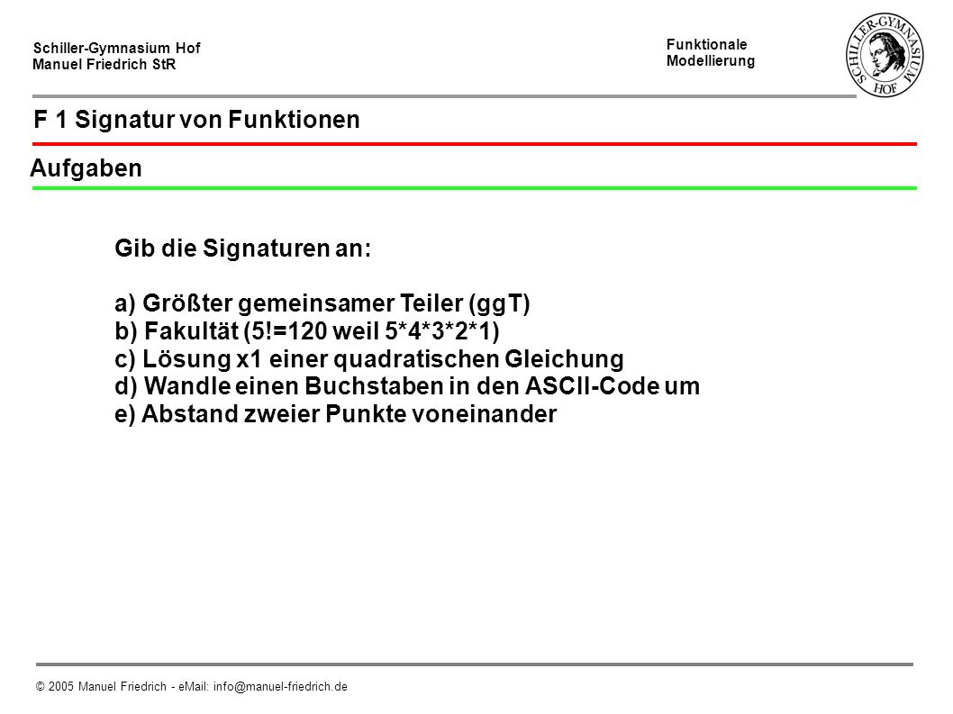 Schiller-Gymnasium Hof Manuel Friedrich StR Funktionale Modellierung © 2005 Manuel Friedrich - eMail: info@manuel-friedrich.de F 5 Algorithmus Umsetzung in PHP function ggT(int a, int b):int in PHP: function ggT($a,$b){...