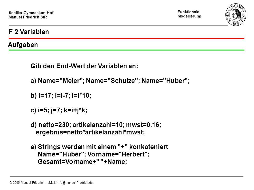 Schiller-Gymnasium Hof Manuel Friedrich StR Funktionale Modellierung © 2005 Manuel Friedrich - eMail: info@manuel-friedrich.de F 2 Variablen Aufgaben Gib den End-Wert der Variablen an: a) Name= Meier ; Name= Schulze ; Name= Huber ; b) i=17; i=i-7; i=i*10; c) i=5; j=7; k=i+j*k; d) netto=230; artikelanzahl=10; mwst=0.16; ergebnis=netto*artikelanzahl*mwst; e) Strings werden mit einem + konkateniert Name= Huber ; Vorname= Herbert ; Gesamt=Vorname+ +Name;