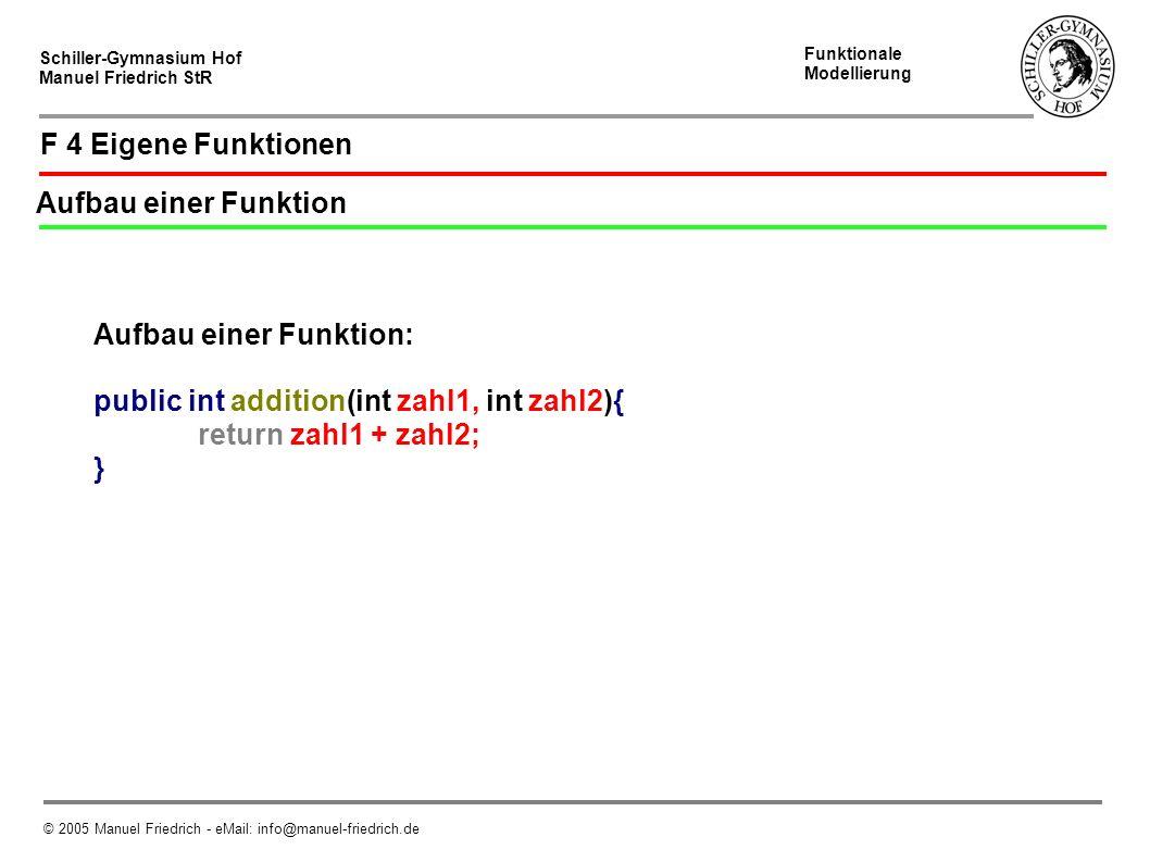 Schiller-Gymnasium Hof Manuel Friedrich StR Funktionale Modellierung © 2005 Manuel Friedrich - eMail: info@manuel-friedrich.de F 4 Eigene Funktionen Aufbau einer Funktion Aufbau einer Funktion: public int addition(int zahl1, int zahl2){ return zahl1 + zahl2; }