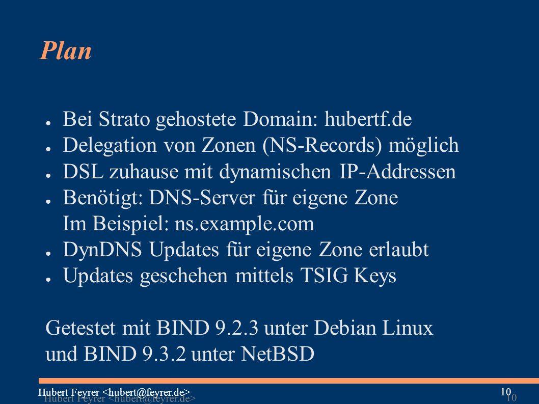 Hubert Feyrer 10 Plan ● Bei Strato gehostete Domain: hubertf.de ● Delegation von Zonen (NS-Records) möglich ● DSL zuhause mit dynamischen IP-Addressen ● Benötigt: DNS-Server für eigene Zone Im Beispiel: ns.example.com ● DynDNS Updates für eigene Zone erlaubt ● Updates geschehen mittels TSIG Keys Getestet mit BIND 9.2.3 unter Debian Linux und BIND 9.3.2 unter NetBSD