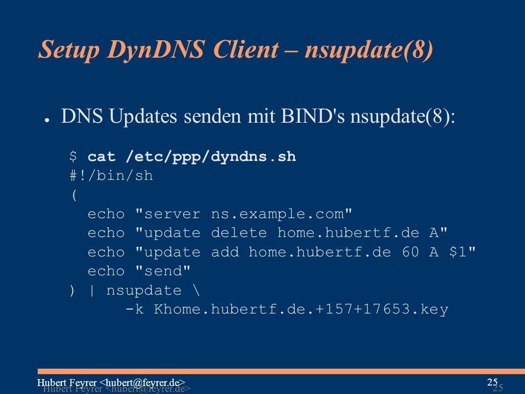 Hubert Feyrer 25 Setup DynDNS Client – nsupdate(8) ● DNS Updates senden mit BIND s nsupdate(8): $ cat /etc/ppp/dyndns.sh #!/bin/sh ( echo server ns.example.com echo update delete home.hubertf.de A echo update add home.hubertf.de 60 A $1 echo send ) | nsupdate \ -k Khome.hubertf.de.+157+17653.key