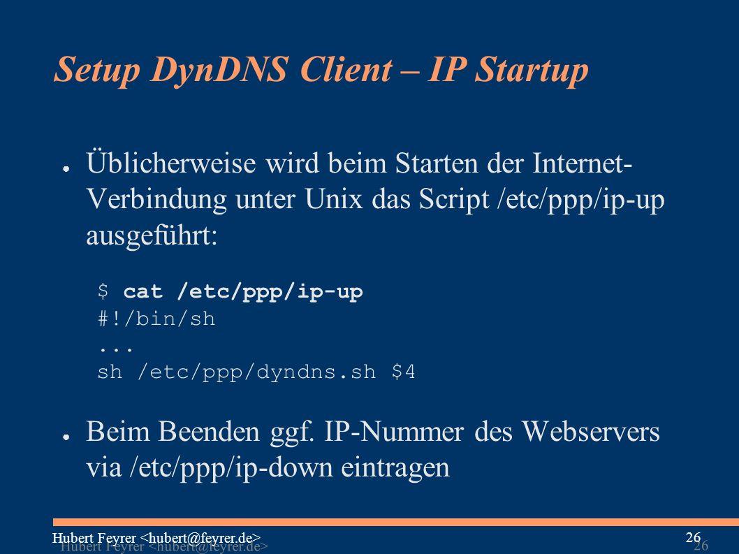 Hubert Feyrer 26 Setup DynDNS Client – IP Startup ● Üblicherweise wird beim Starten der Internet- Verbindung unter Unix das Script /etc/ppp/ip-up ausgeführt: $ cat /etc/ppp/ip-up #!/bin/sh...