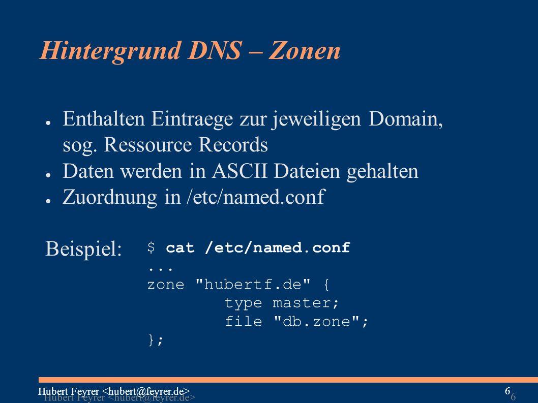 Hubert Feyrer 6 6 Hintergrund DNS – Zonen ● Enthalten Eintraege zur jeweiligen Domain, sog.