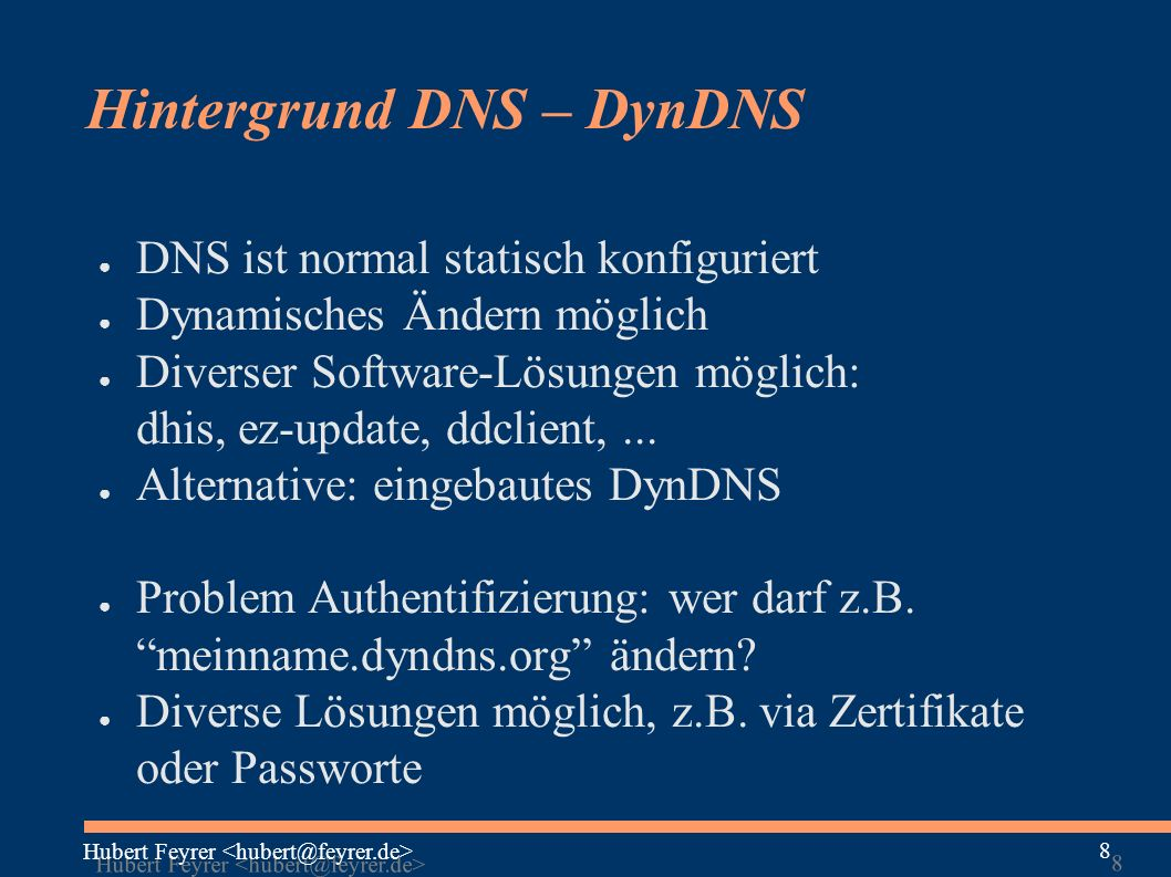 Hubert Feyrer 8 8 Hintergrund DNS – DynDNS ● DNS ist normal statisch konfiguriert ● Dynamisches Ändern möglich ● Diverser Software-Lösungen möglich: dhis, ez-update, ddclient,...