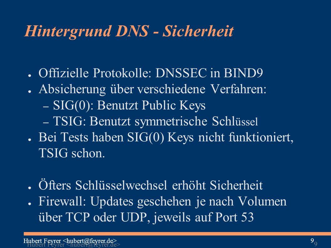 Hubert Feyrer 9 9 Hintergrund DNS - Sicherheit ● Offizielle Protokolle: DNSSEC in BIND9 ● Absicherung über verschiedene Verfahren: – SIG(0): Benutzt Public Keys – TSIG: Benutzt symmetrische Schl üssel ● Bei Tests haben SIG(0) Keys nicht funktioniert, TSIG schon.