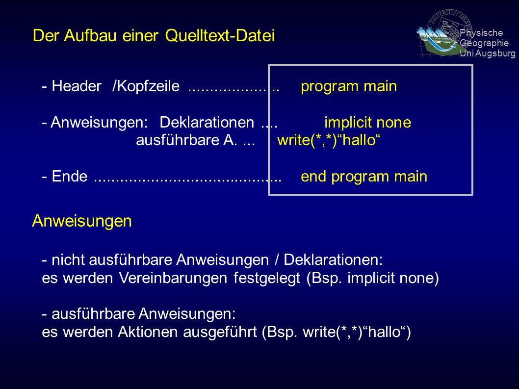 Physische Geographie Uni Augsburg Der Aufbau einer Quelltext-Datei - Header/Kopfzeile.....................program main - Anweisungen: Deklarationen....implicit none ausführbare A....write(*,*) hallo - Ende...........................................end program main Anweisungen - nicht ausführbare Anweisungen / Deklarationen: es werden Vereinbarungen festgelegt (Bsp.