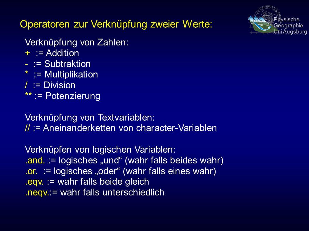 Physische Geographie Uni Augsburg Operatoren zur Verknüpfung zweier Werte: Verknüpfung von Zahlen: + := Addition - := Subtraktion * := Multiplikation / := Division ** := Potenzierung Verknüpfung von Textvariablen: // := Aneinanderketten von character-Variablen Verknüpfen von logischen Variablen:.and.