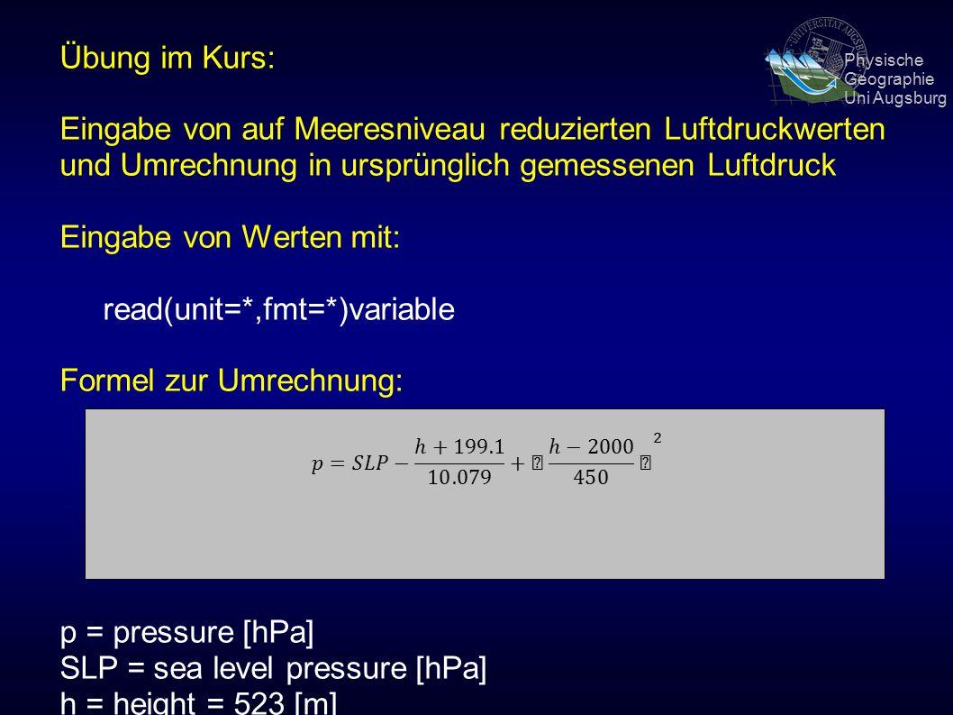 Physische Geographie Uni Augsburg Übung im Kurs: Eingabe von auf Meeresniveau reduzierten Luftdruckwerten und Umrechnung in ursprünglich gemessenen Luftdruck Eingabe von Werten mit: read(unit=*,fmt=*)variable Formel zur Umrechnung: p = pressure [hPa] SLP = sea level pressure [hPa] h = height = 523 [m]