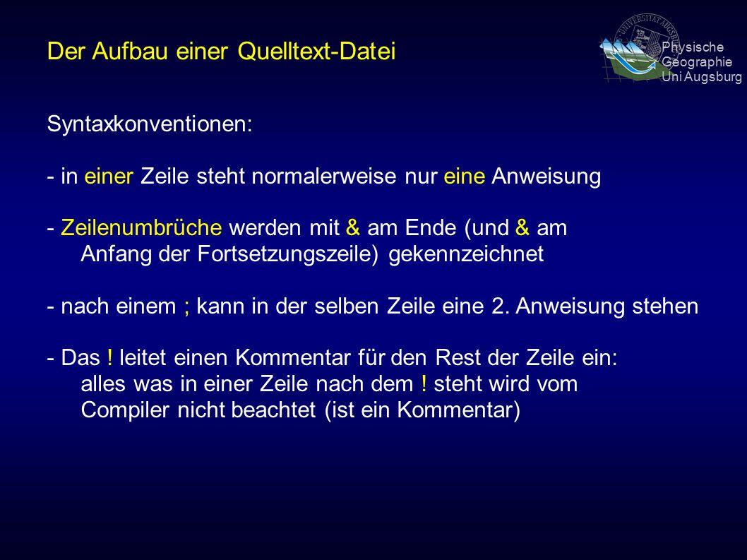Physische Geographie Uni Augsburg Der Aufbau einer Quelltext-Datei Syntaxkonventionen: - in einer Zeile steht normalerweise nur eine Anweisung - Zeilenumbrüche werden mit & am Ende (und & am Anfang der Fortsetzungszeile) gekennzeichnet - nach einem ; kann in der selben Zeile eine 2.