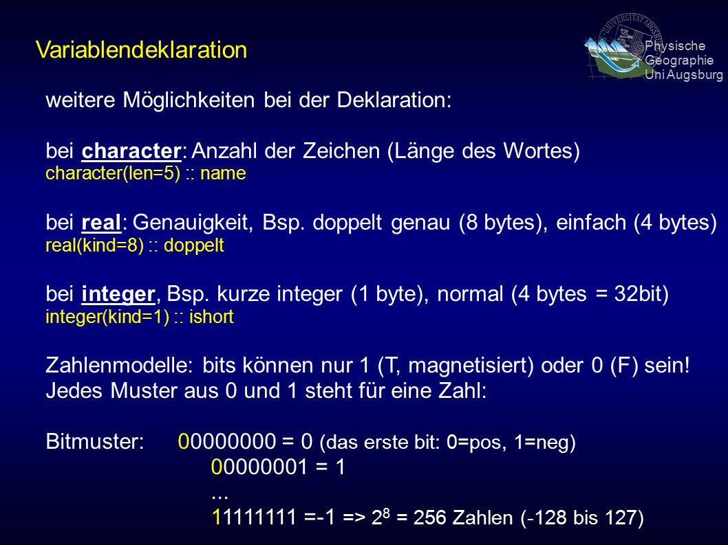 Physische Geographie Uni Augsburg Variablendeklaration weitere Möglichkeiten bei der Deklaration: bei character: Anzahl der Zeichen (Länge des Wortes) character(len=5) :: name bei real: Genauigkeit, Bsp.