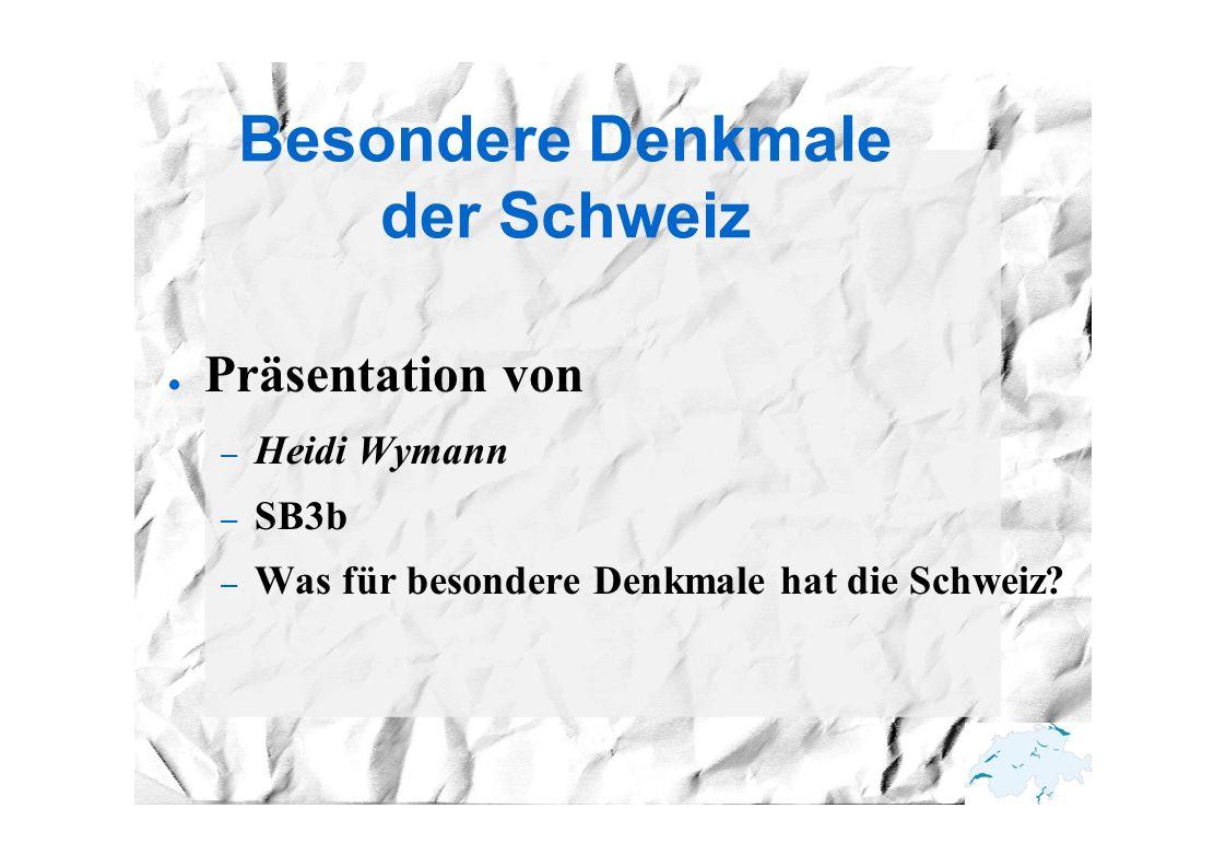 Besondere Denkmale der Schweiz ● Präsentation von – Heidi Wymann – SB3b – Was für besondere Denkmale hat die Schweiz?