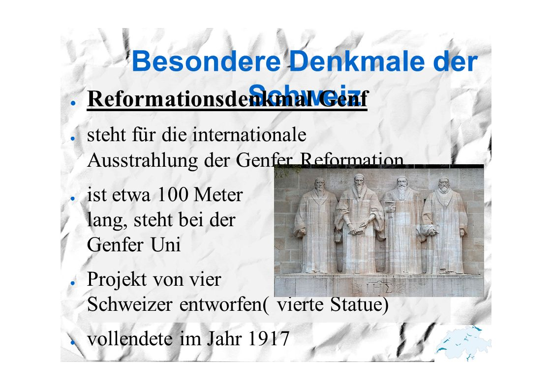 Besondere Denkmale der Schweiz ● Reformationsdenkmal Genf ● steht für die internationale Ausstrahlung der Genfer Reformation, ● ist etwa 100 Meter lang, steht bei der Genfer Uni ● Projekt von vier Schweizer entworfen( vierte Statue) ● vollendete im Jahr 1917