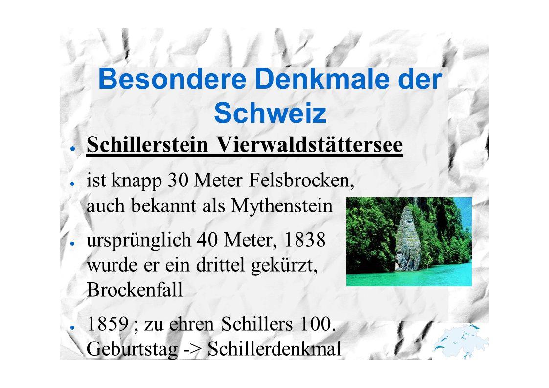 Besondere Denkmale der Schweiz ● Schillerstein Vierwaldstättersee ● ist knapp 30 Meter Felsbrocken, auch bekannt als Mythenstein ● ursprünglich 40 Meter, 1838 wurde er ein drittel gekürzt, wegen Brockenfall ● 1859 ; zu ehren Schillers 100.