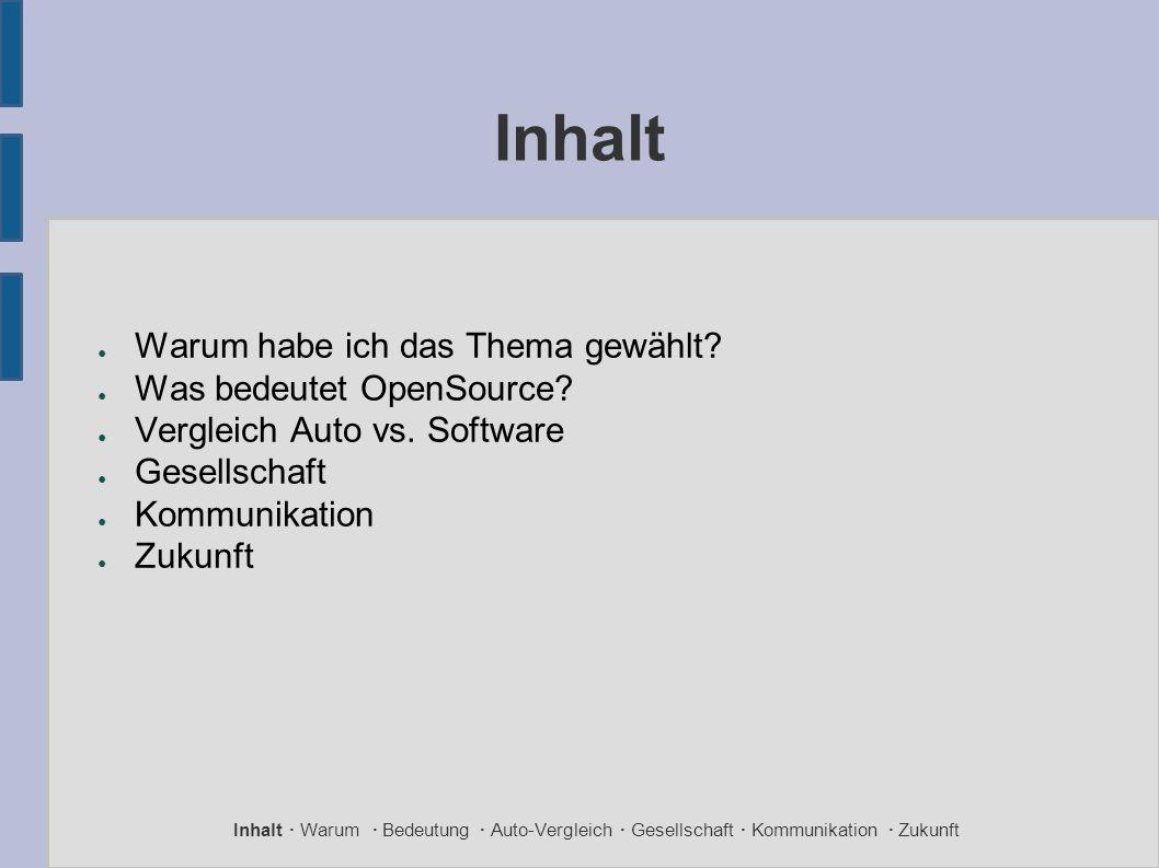 Inhalt ● Warum habe ich das Thema gewählt? ● Was bedeutet OpenSource? ● Vergleich Auto vs. Software ● Gesellschaft ● Kommunikation ● Zukunft Inhalt ·