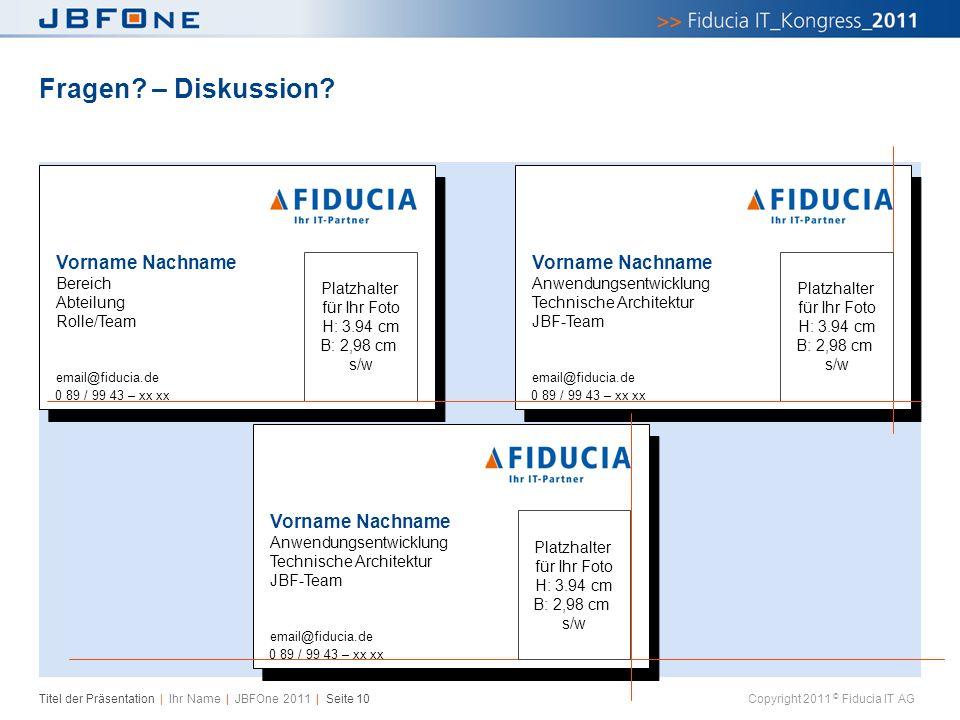 Titel der Präsentation | Ihr Name | JBFOne 2011 | Seite 10 Copyright 2011 © Fiducia IT AG Fragen? – Diskussion? Vorname Nachname Bereich Abteilung Rol