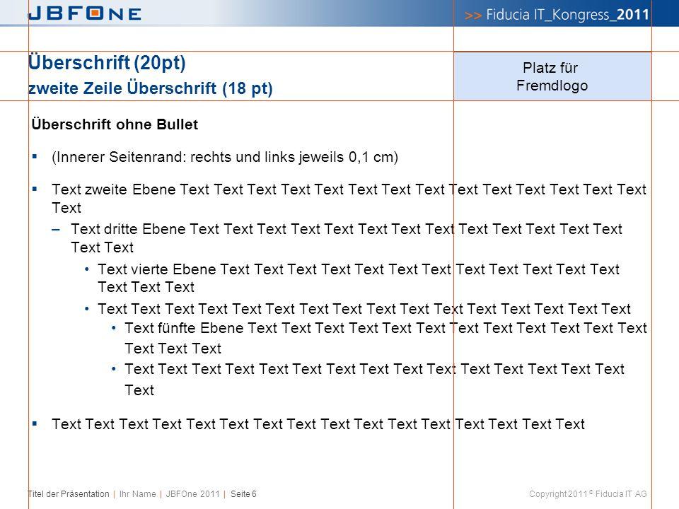 Titel der Präsentation | Ihr Name | JBFOne 2011 | Seite 6 Copyright 2011 © Fiducia IT AG Überschrift (20pt) zweite Zeile Überschrift (18 pt) Überschri