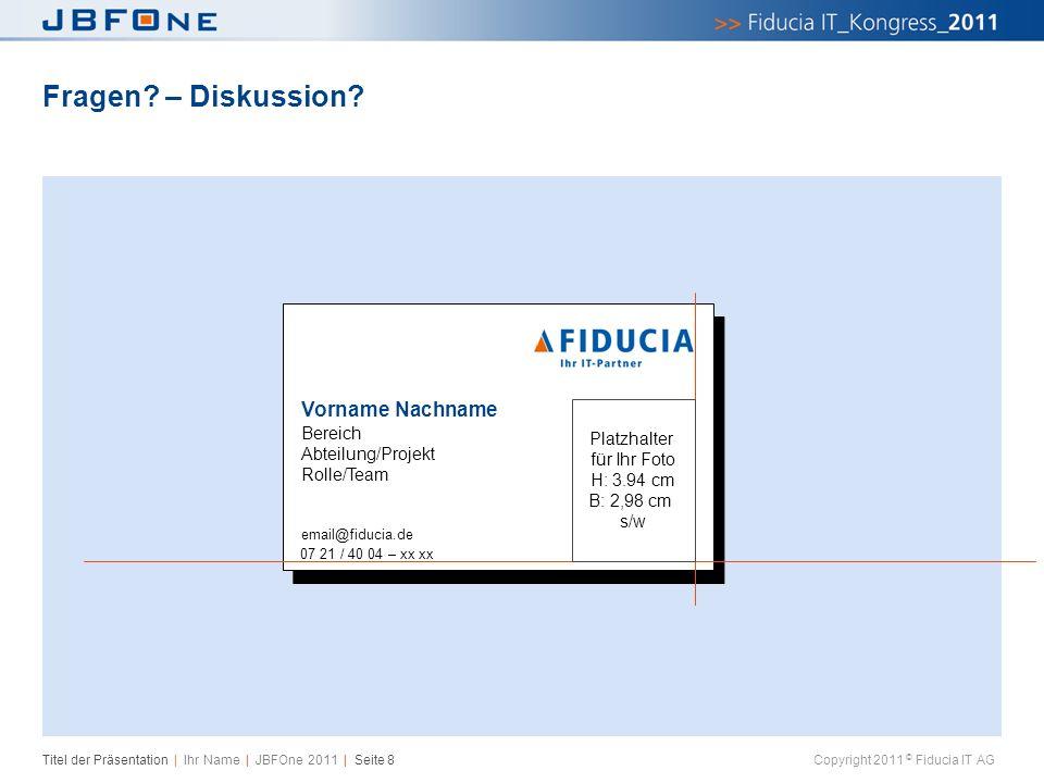 Titel der Präsentation | Ihr Name | JBFOne 2011 | Seite 8 Copyright 2011 © Fiducia IT AG Fragen? – Diskussion? Vorname Nachname Bereich Abteilung/Proj