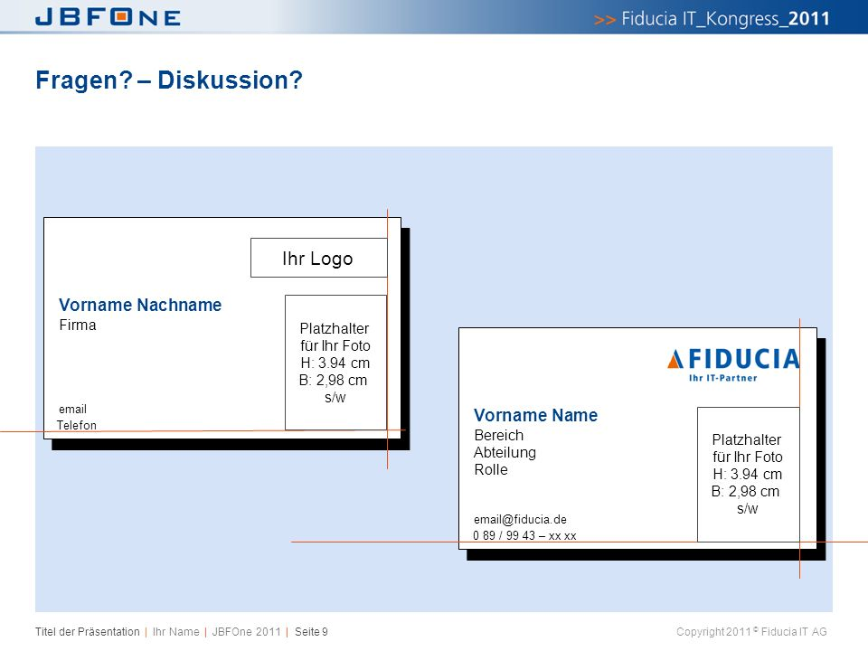 Titel der Präsentation | Ihr Name | JBFOne 2011 | Seite 9 Copyright 2011 © Fiducia IT AG Fragen? – Diskussion? Vorname Nachname Firma email Telefon Vo