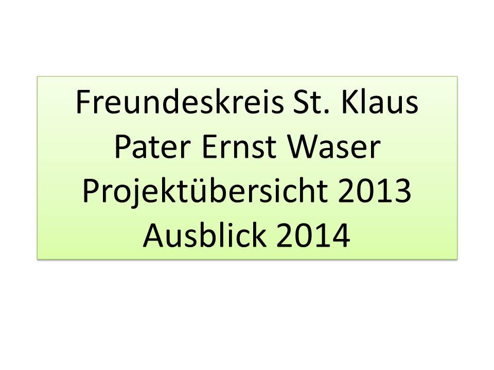Freundeskreis St. Klaus Pater Ernst Waser Projektübersicht 2013 Ausblick 2014
