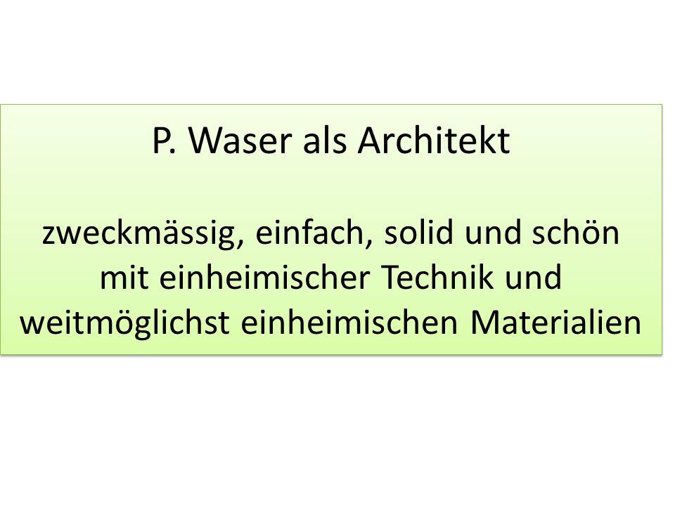 P. Waser als Architekt zweckmässig, einfach, solid und schön mit einheimischer Technik und weitmöglichst einheimischen Materialien