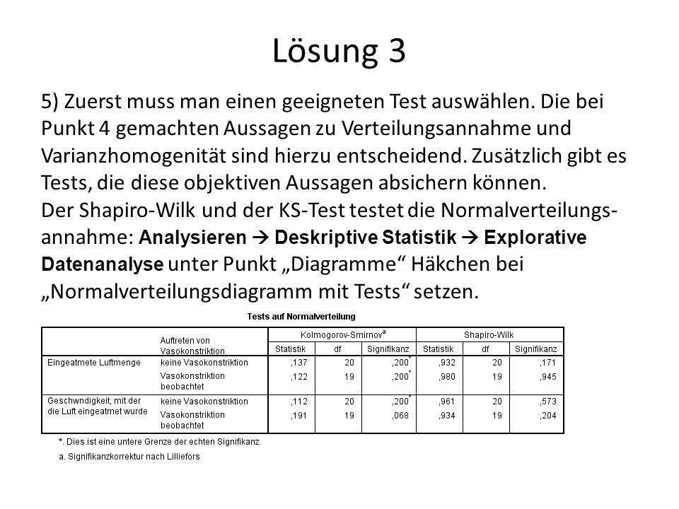 Lösung 3 5) Zuerst muss man einen geeigneten Test auswählen. Die bei Punkt 4 gemachten Aussagen zu Verteilungsannahme und Varianzhomogenität sind hier