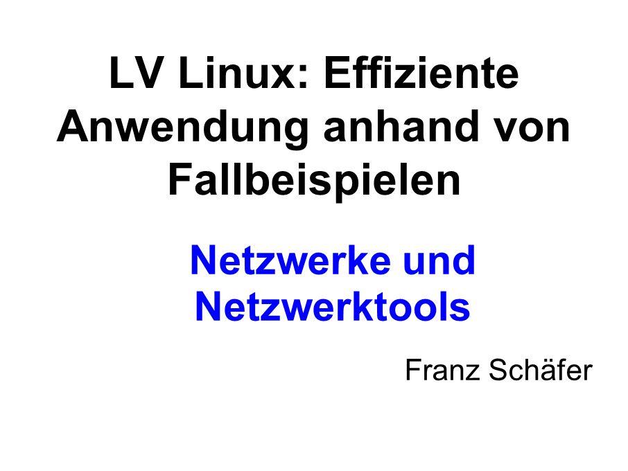 Netzwerke und Netzwerktools Franz Schäfer LV Linux: Effiziente Anwendung anhand von Fallbeispielen
