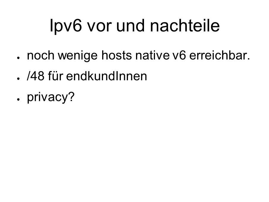 Ipv6 vor und nachteile ● noch wenige hosts native v6 erreichbar. ● /48 für endkundInnen ● privacy?