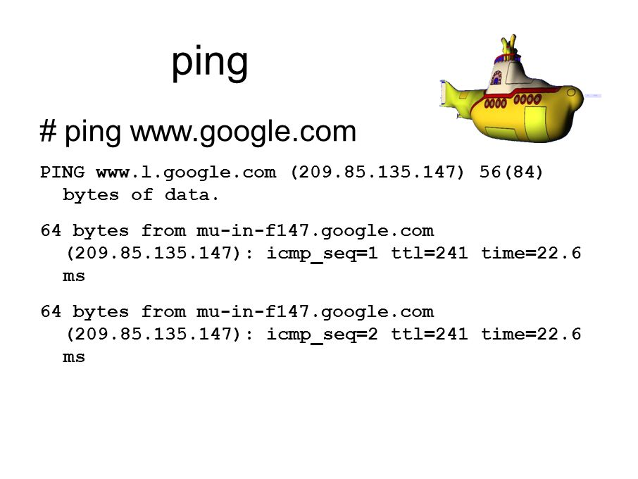 ping # ping www.google.com PING www.l.google.com (209.85.135.147) 56(84) bytes of data. 64 bytes from mu-in-f147.google.com (209.85.135.147): icmp_seq