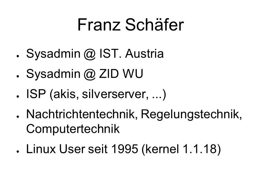 Franz Schäfer ● Sysadmin @ IST. Austria ● Sysadmin @ ZID WU ● ISP (akis, silverserver,...) ● Nachtrichtentechnik, Regelungstechnik, Computertechnik ●