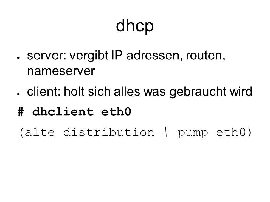 dhcp ● server: vergibt IP adressen, routen, nameserver ● client: holt sich alles was gebraucht wird # dhclient eth0 (alte distribution # pump eth0)
