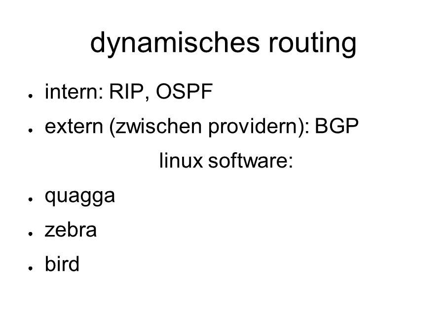 dynamisches routing ● intern: RIP, OSPF ● extern (zwischen providern): BGP linux software: ● quagga ● zebra ● bird