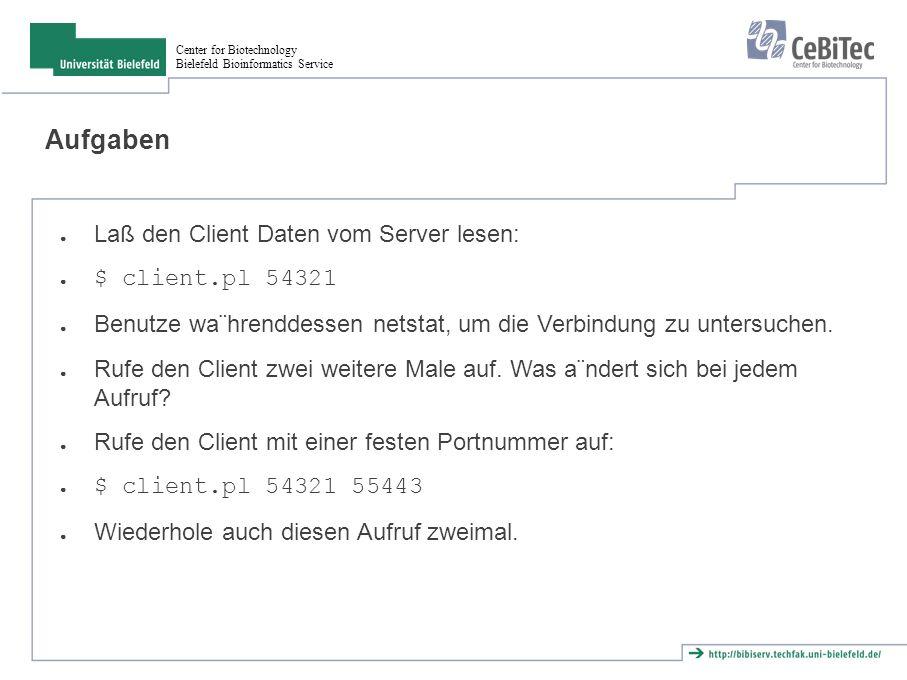 Center for Biotechnology Bielefeld Bioinformatics Service Aufgaben ● Laß den Client Daten vom Server lesen: ● $ client.pl 54321 ● Benutze wa¨hrenddessen netstat, um die Verbindung zu untersuchen.