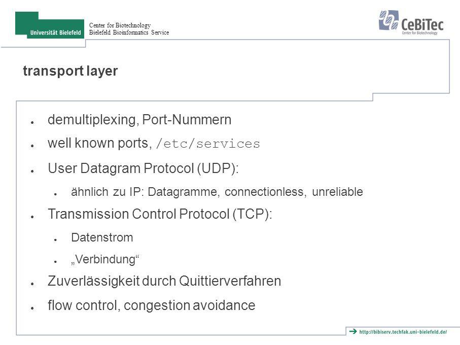 Center for Biotechnology Bielefeld Bioinformatics Service application layer ● nutzt transport layer ● TCP oder UDP hängt von Problemstellung ab ● Programmierschnittstellen: ● Berkeley sockets ● X/Open Transport Interface ●...