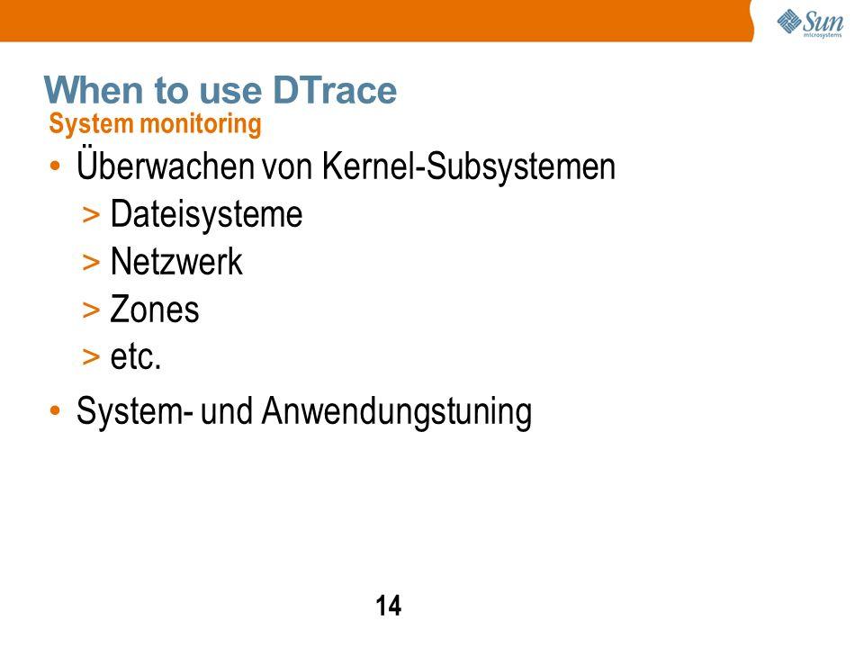 14 When to use DTrace Überwachen von Kernel-Subsystemen > Dateisysteme > Netzwerk > Zones > etc.