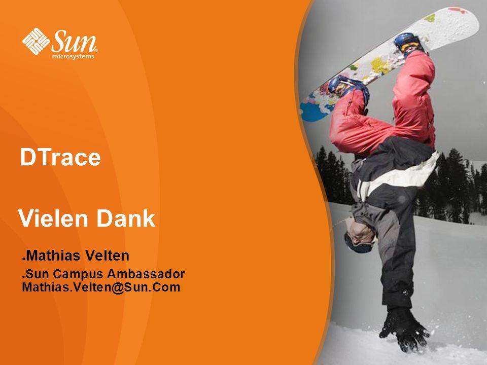 Vielen Dank DTrace ● Mathias Velten ● Sun Campus Ambassador Mathias.Velten@Sun.Com