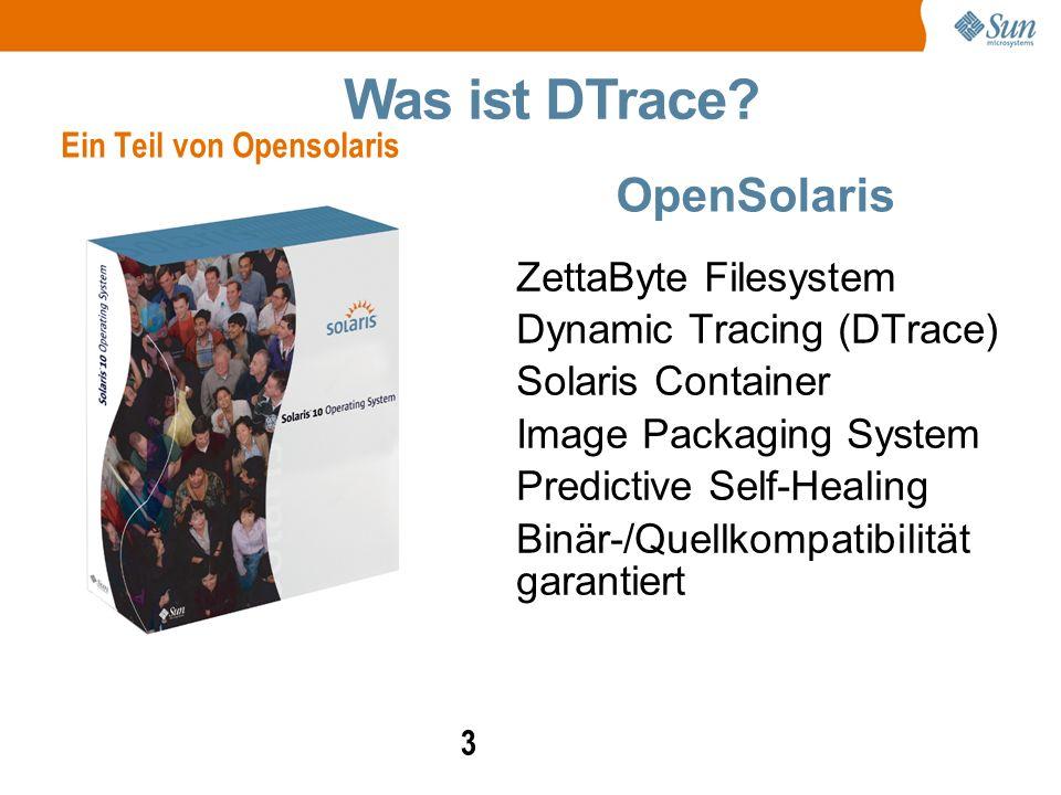 3 OpenSolaris ZettaByte Filesystem Dynamic Tracing (DTrace) Solaris Container Image Packaging System Predictive Self-Healing Binär-/Quellkompatibilität garantiert Was ist DTrace.