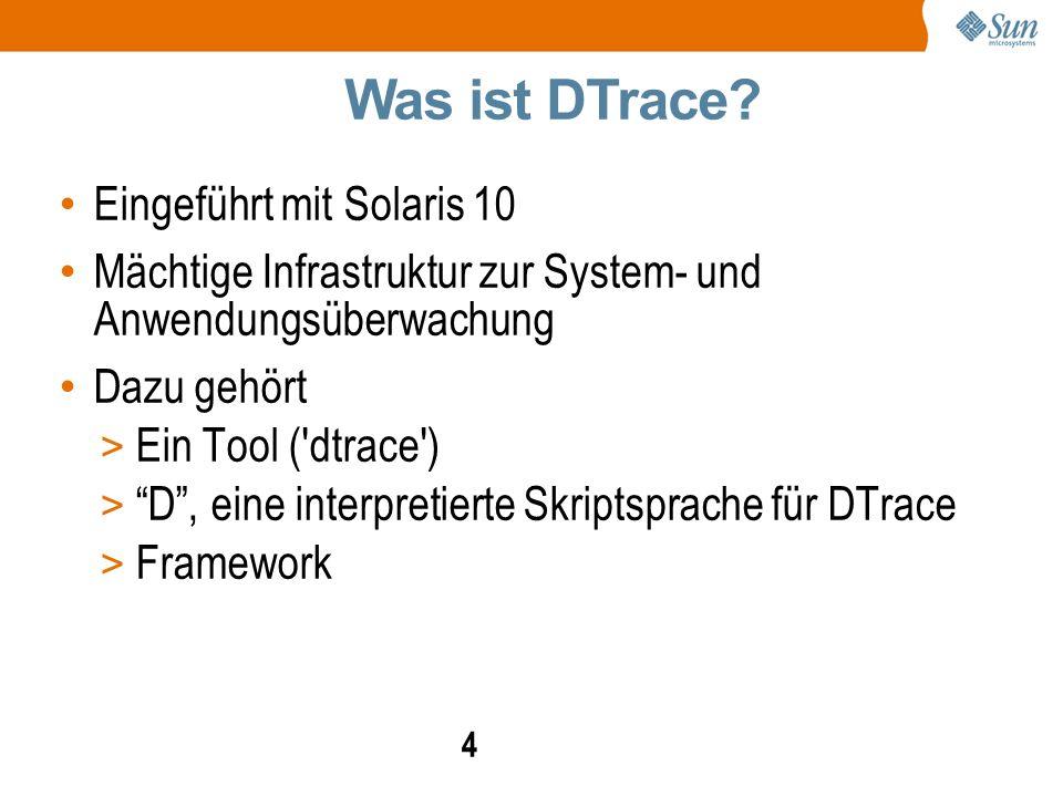 4 Eingeführt mit Solaris 10 Mächtige Infrastruktur zur System- und Anwendungsüberwachung Dazu gehört > Ein Tool ( dtrace ) > D , eine interpretierte Skriptsprache für DTrace > Framework Was ist DTrace