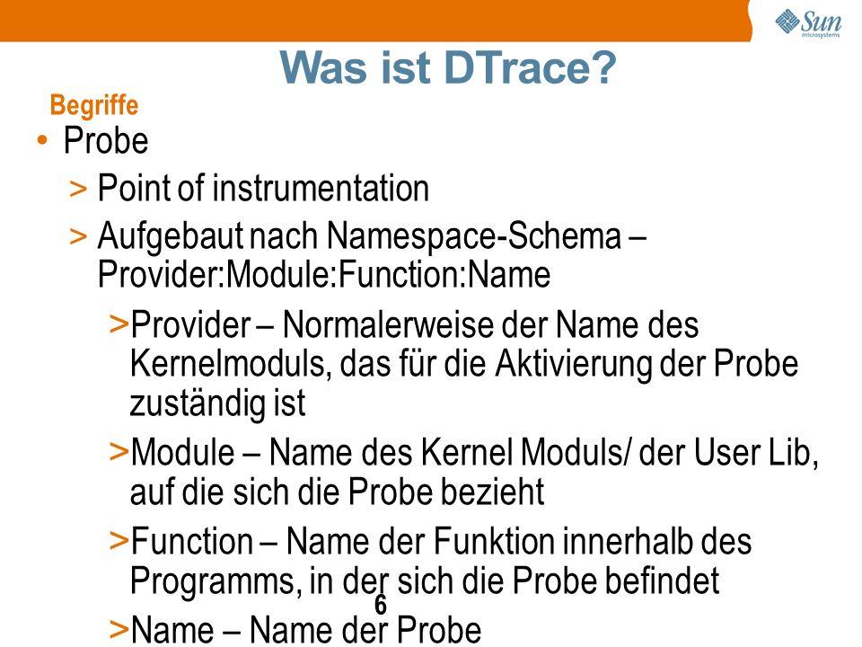 6 Probe > Point of instrumentation > Aufgebaut nach Namespace-Schema – Provider:Module:Function:Name > Provider – Normalerweise der Name des Kernelmoduls, das für die Aktivierung der Probe zuständig ist > Module – Name des Kernel Moduls/ der User Lib, auf die sich die Probe bezieht > Function – Name der Funktion innerhalb des Programms, in der sich die Probe befindet > Name – Name der Probe > Beispiel: fbt:zfs:arc_read:entry Was ist DTrace.