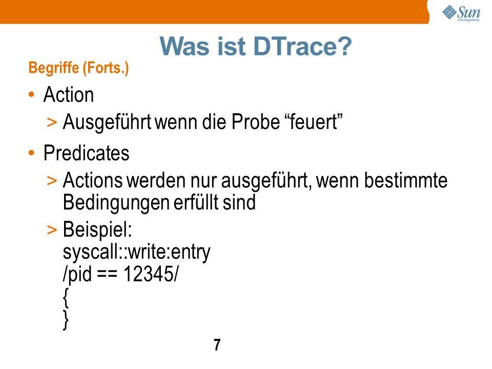 7 Action > Ausgeführt wenn die Probe feuert Predicates > Actions werden nur ausgeführt, wenn bestimmte Bedingungen erfüllt sind > Beispiel: syscall::write:entry /pid == 12345/ { } Was ist DTrace.