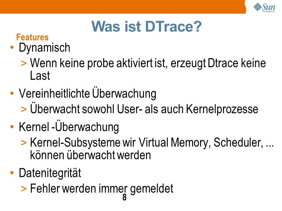 8 Dynamisch > Wenn keine probe aktiviert ist, erzeugt Dtrace keine Last Vereinheitlichte Überwachung > Überwacht sowohl User- als auch Kernelprozesse Kernel -Überwachung > Kernel-Subsysteme wir Virtual Memory, Scheduler,...