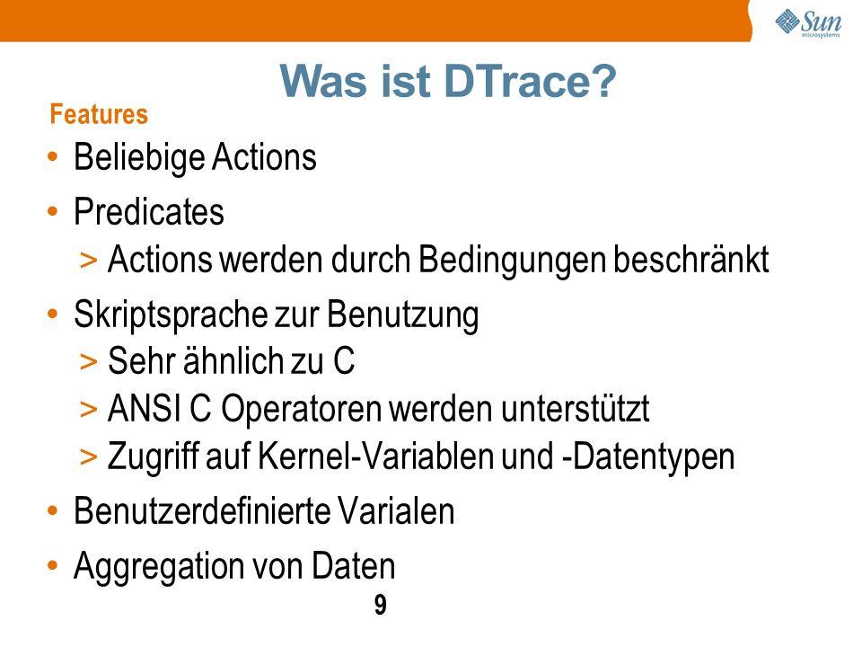 9 Beliebige Actions Predicates > Actions werden durch Bedingungen beschränkt Skriptsprache zur Benutzung > Sehr ähnlich zu C > ANSI C Operatoren werden unterstützt > Zugriff auf Kernel-Variablen und -Datentypen Benutzerdefinierte Varialen Aggregation von Daten Was ist DTrace.