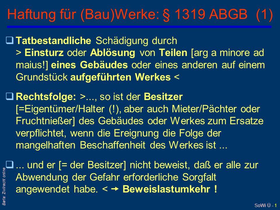 SoWi Ü - 1 Barta: Zivilrecht online Haftung für (Bau)Werke: § 1319 ABGB (1) qTatbestandliche Schädigung durch > Einsturz oder Ablösung von Teilen [arg a minore ad maius!] eines Gebäudes oder eines anderen auf einem Grundstück aufgeführten Werkes < qRechtsfolge: >..., so ist der Besitzer [=Eigentümer/Halter (!), aber auch Mieter/Pächter oder Fruchtnießer] des Gebäudes oder Werkes zum Ersatze verpflichtet, wenn die Ereignung die Folge der mangelhaften Beschaffenheit des Werkes ist...