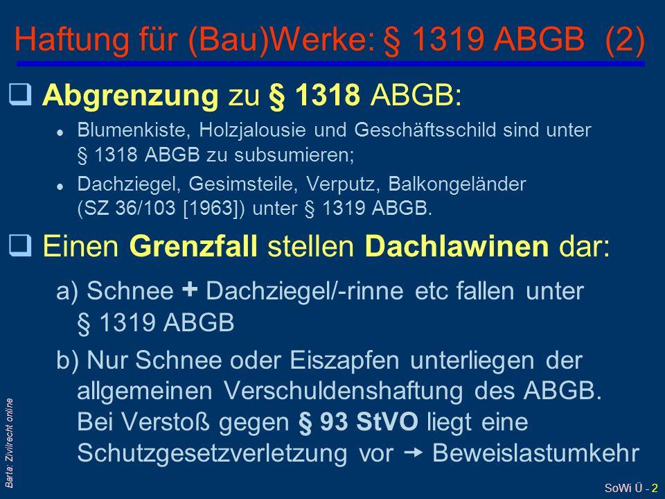 """SoWi Ü - 3 Barta: Zivilrecht online Haftung für (Bau)Werke: § 1319 ABGB (3) qBrücke: SZ 52/96 [1979] q(Bau) Grube: EvBl 1970/224 qSchacht: SZ 40/136 [1967] qGrabstein: RZ 1980/247 qGartentor/Zaun: EvBl 1971/280; Sz 53/143 qAnkündigunstafel: JBl 1962, 558 qGeländer (zB einer Hotelterasse): SZ 53/143 [1980] qLuftschutzstollen: EvBl 1957/19 qSprungbrett/Trampolin qelektrische Leitung: EvBl 1957/19 qTribüne: EvBl 1965/48 qBaugerüst: EvBl 1957/19 qDamm/Aufschüttung Was gilt als """"Gebäude oder ein """"anderes..."""