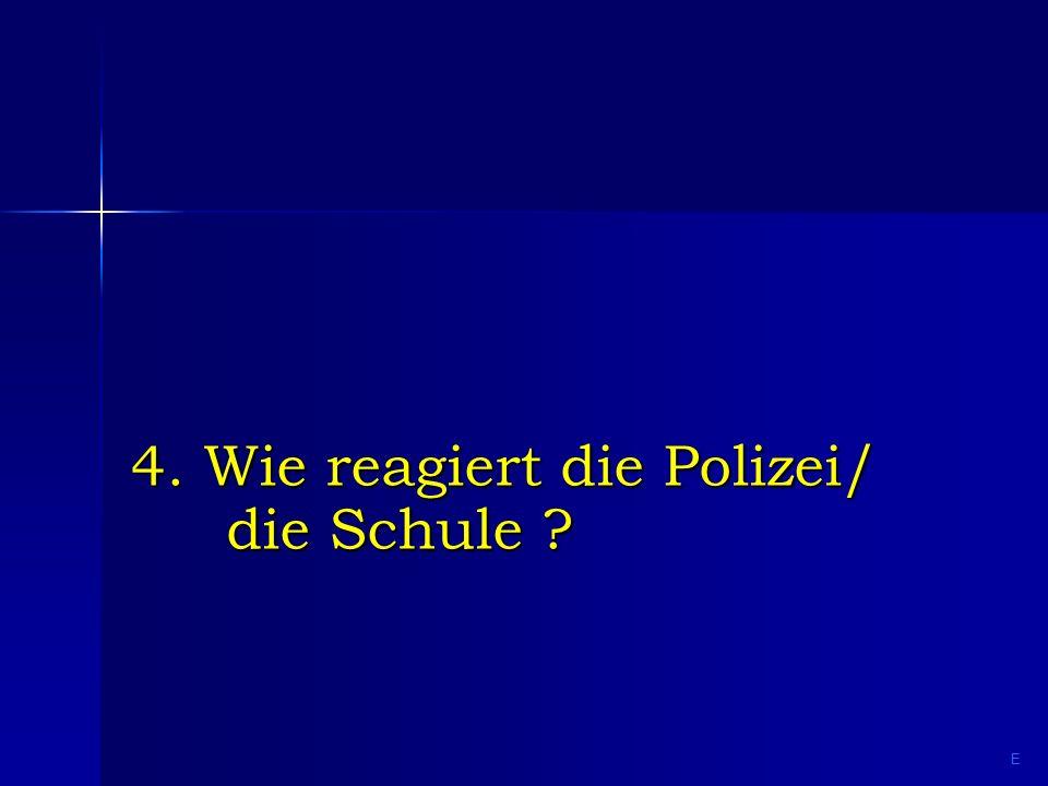 4. Wie reagiert die Polizei/ die Schule ? E