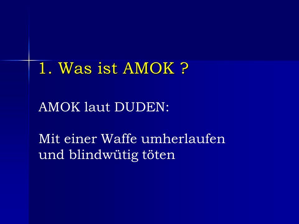 1. Was ist AMOK AMOK laut DUDEN: Mit einer Waffe umherlaufen und blindwütig töten