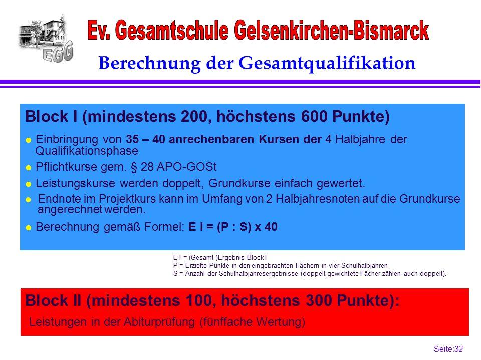 Seite:32 32 Berechnung der Gesamtqualifikation Block II (mindestens 100, höchstens 300 Punkte): Block I (mindestens 200, höchstens 600 Punkte) l Einbringung von 35 – 40 anrechenbaren Kursen der 4 Halbjahre der Qualifikationsphase l Pflichtkurse gem.