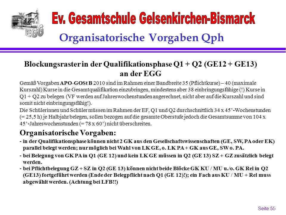Seite:55 55 Organisatorische Vorgaben Qph Blockungsraster in der Qualifikationsphase Q1 + Q2 (GE12 + GE13) an der EGG Gemäß Vorgaben APO-GOSt B 2010 sind im Rahmen einer Bandbreite 35 (Pflichtkurse) – 40 (maximale Kurszahl) Kurse in die Gesamtqualifikation einzubringen, mindestens aber 38 einbringungsfähige (!) Kurse in Q1 + Q2 zu belegen (VF werden auf Jahreswochenstunden angerechnet, nicht aber auf die Kurszahl und sind somit nicht einbringungsfähig!).